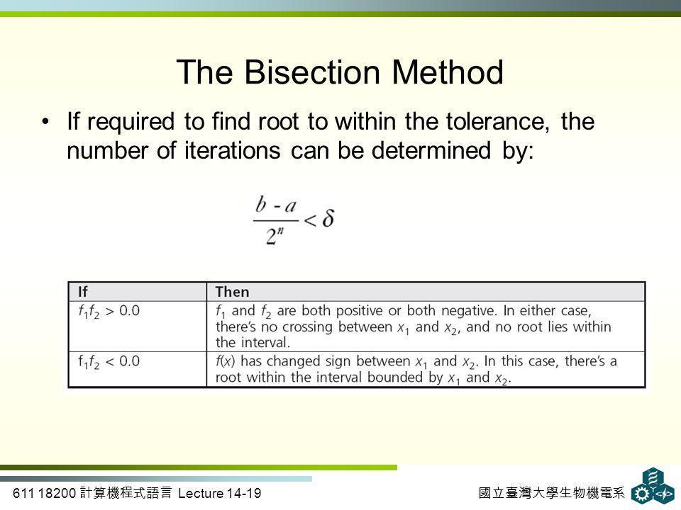 611 18200 計算機程式語言 Lecture 14-19 國立臺灣大學生物機電系 The Bisection Method If required to find root to within the tolerance, the number of iterations can be det