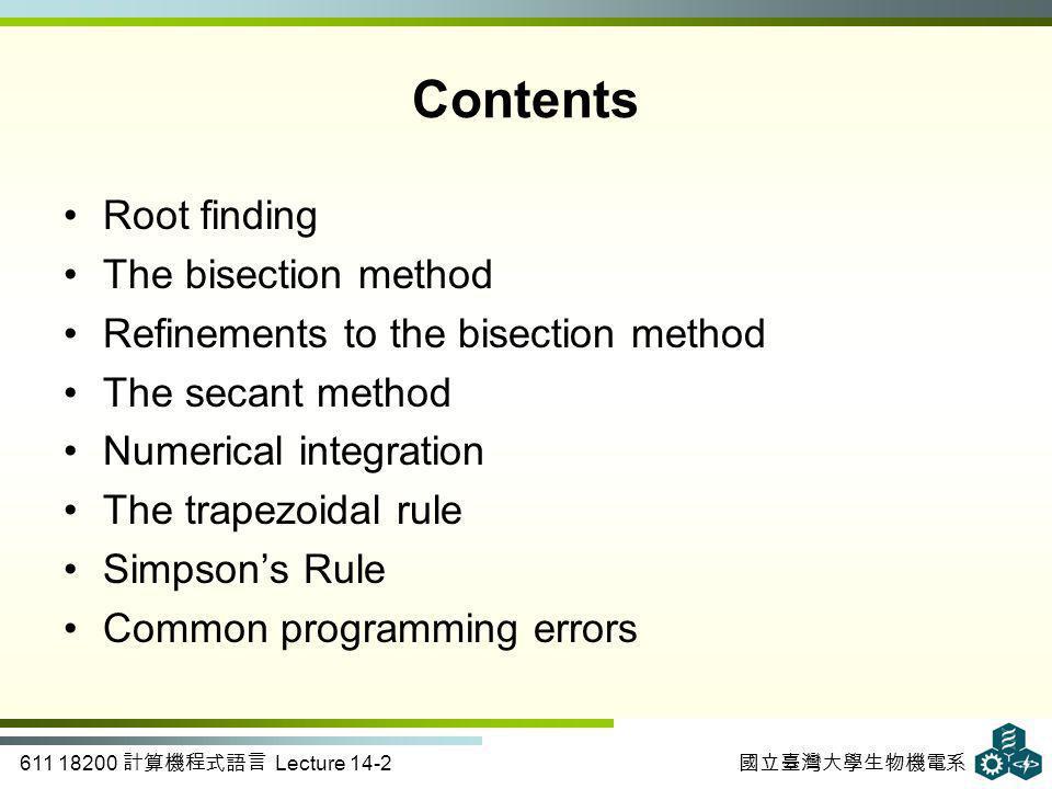 611 18200 計算機程式語言 Lecture 14-2 國立臺灣大學生物機電系 Contents Root finding The bisection method Refinements to the bisection method The secant method Numerical