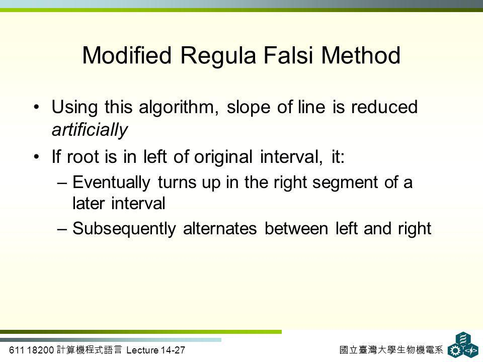 611 18200 計算機程式語言 Lecture 14-27 國立臺灣大學生物機電系 Modified Regula Falsi Method Using this algorithm, slope of line is reduced artificially If root is in left of original interval, it: –Eventually turns up in the right segment of a later interval –Subsequently alternates between left and right