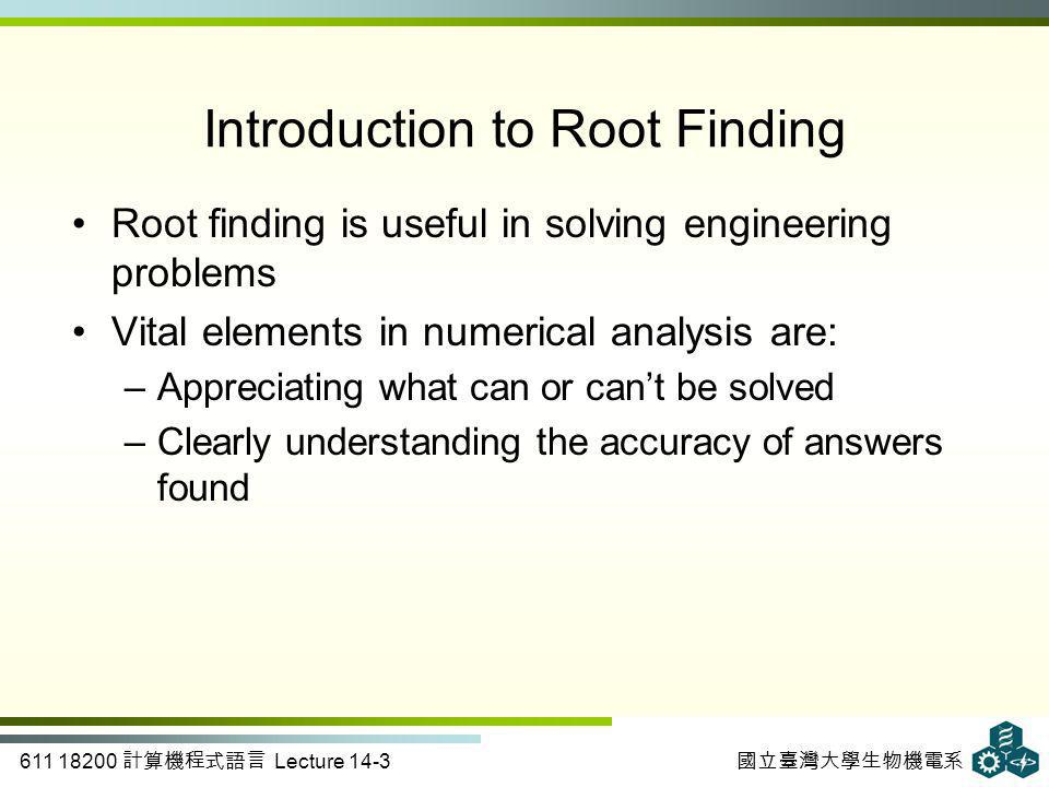 611 18200 計算機程式語言 Lecture 14-3 國立臺灣大學生物機電系 Introduction to Root Finding Root finding is useful in solving engineering problems Vital elements in numerical analysis are: –Appreciating what can or can't be solved –Clearly understanding the accuracy of answers found
