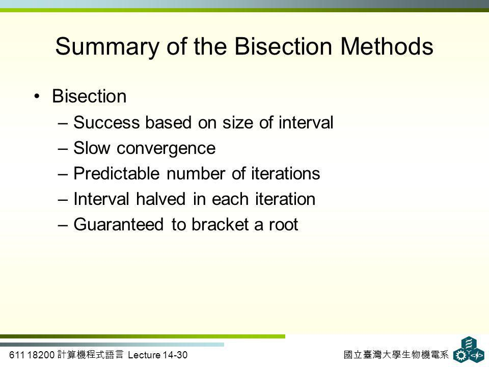 611 18200 計算機程式語言 Lecture 14-30 國立臺灣大學生物機電系 Bisection –Success based on size of interval –Slow convergence –Predictable number of iterations –Interval halved in each iteration –Guaranteed to bracket a root Summary of the Bisection Methods