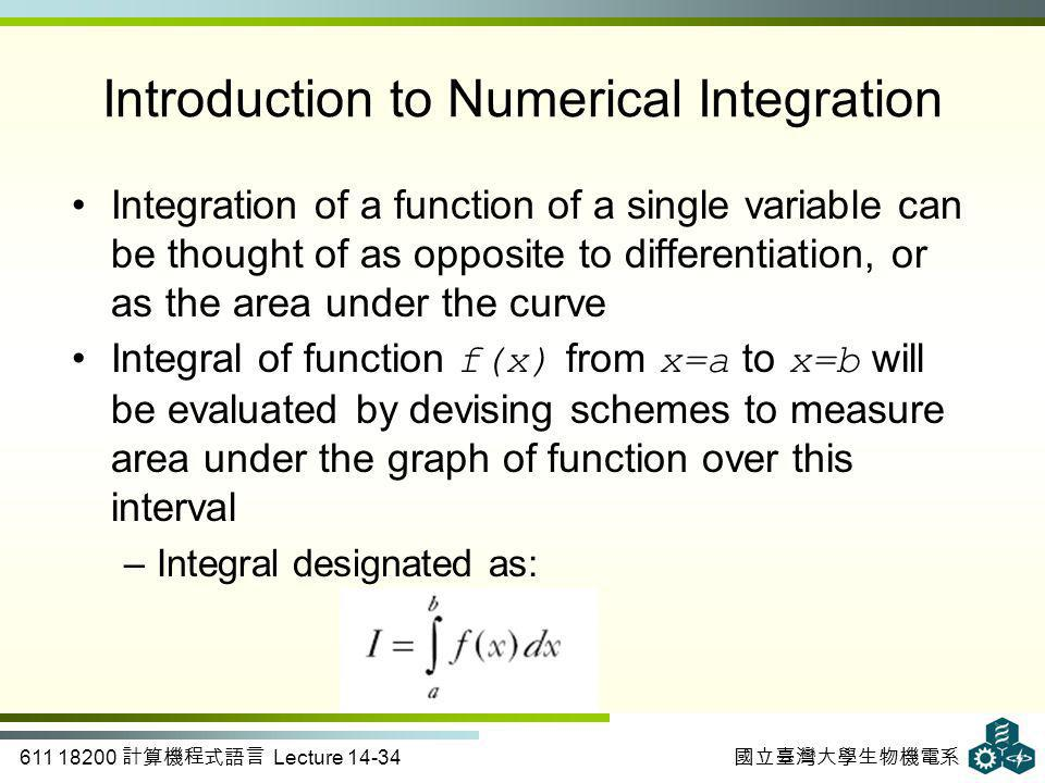 611 18200 計算機程式語言 Lecture 14-34 國立臺灣大學生物機電系 Integration of a function of a single variable can be thought of as opposite to differentiation, or as the area under the curve Integral of function f(x) from x=a to x=b will be evaluated by devising schemes to measure area under the graph of function over this interval –Integral designated as: Introduction to Numerical Integration