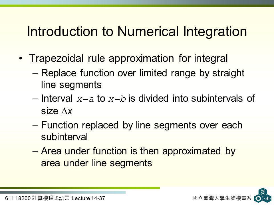 611 18200 計算機程式語言 Lecture 14-37 國立臺灣大學生物機電系 Introduction to Numerical Integration Trapezoidal rule approximation for integral –Replace function over l