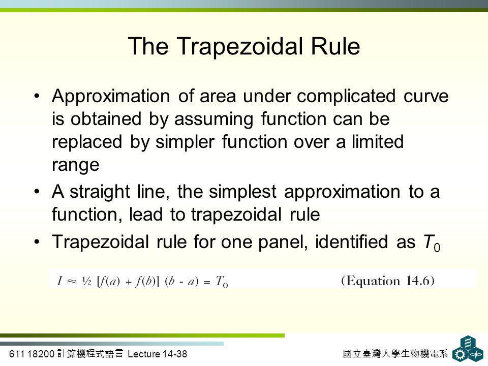 611 18200 計算機程式語言 Lecture 14-38 國立臺灣大學生物機電系 The Trapezoidal Rule Approximation of area under complicated curve is obtained by assuming function can be