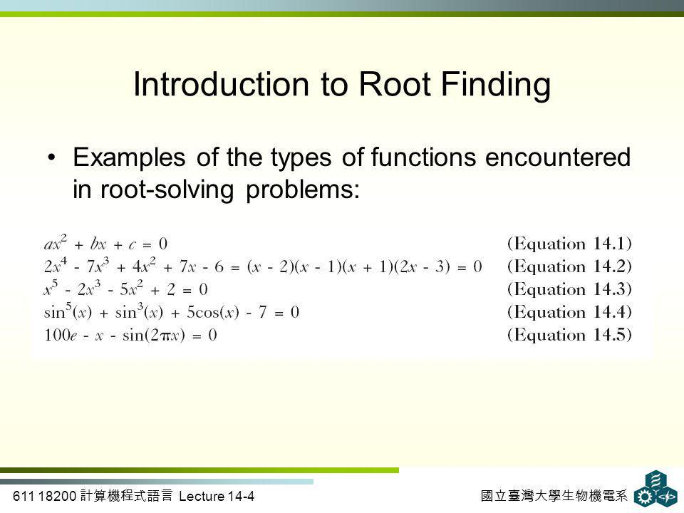 611 18200 計算機程式語言 Lecture 14-4 國立臺灣大學生物機電系 Introduction to Root Finding Examples of the types of functions encountered in root-solving problems:
