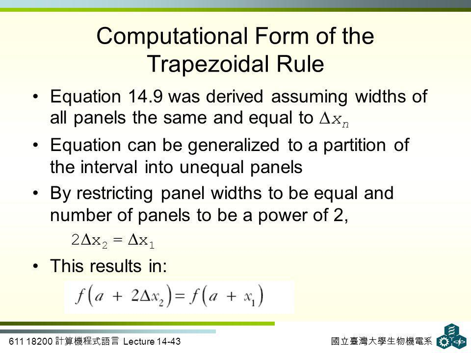 611 18200 計算機程式語言 Lecture 14-43 國立臺灣大學生物機電系 Computational Form of the Trapezoidal Rule Equation 14.9 was derived assuming widths of all panels the same and equal to ∆ x n Equation can be generalized to a partition of the interval into unequal panels By restricting panel widths to be equal and number of panels to be a power of 2, 2 ∆ x 2 = ∆ x 1 This results in: