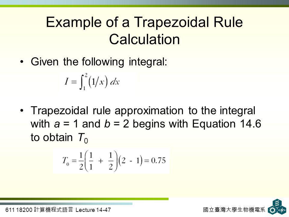 611 18200 計算機程式語言 Lecture 14-47 國立臺灣大學生物機電系 Example of a Trapezoidal Rule Calculation Given the following integral: Trapezoidal rule approximation to the integral with a = 1 and b = 2 begins with Equation 14.6 to obtain T 0