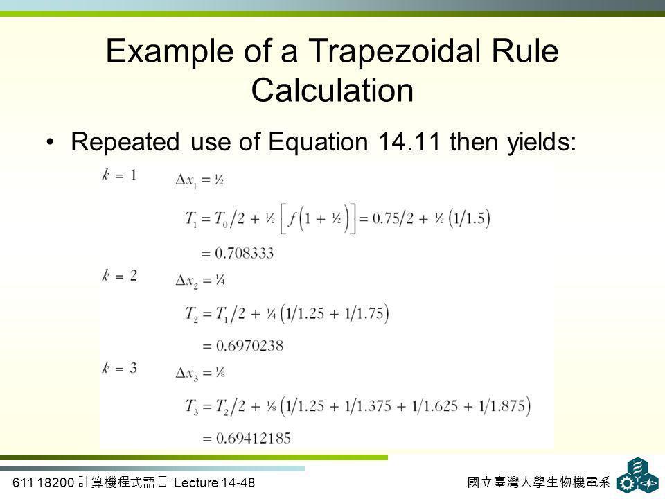 611 18200 計算機程式語言 Lecture 14-48 國立臺灣大學生物機電系 Example of a Trapezoidal Rule Calculation Repeated use of Equation 14.11 then yields: