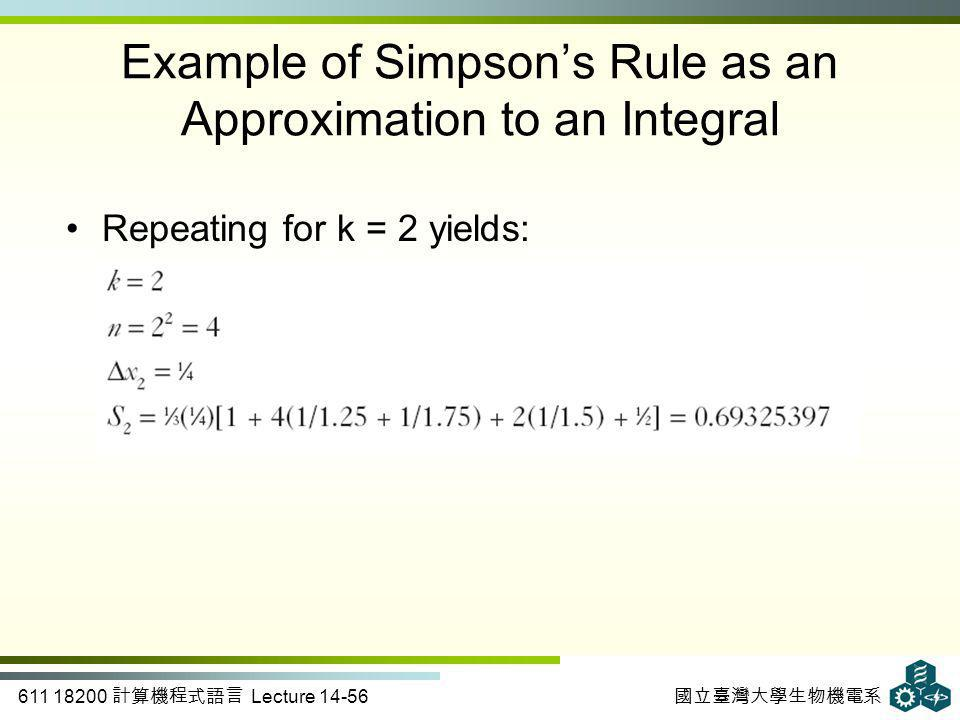 611 18200 計算機程式語言 Lecture 14-56 國立臺灣大學生物機電系 Repeating for k = 2 yields: Example of Simpson's Rule as an Approximation to an Integral