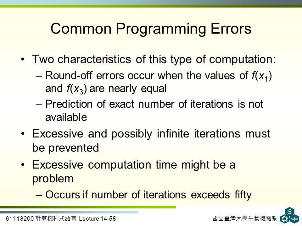 611 18200 計算機程式語言 Lecture 14-58 國立臺灣大學生物機電系 Common Programming Errors Two characteristics of this type of computation: –Round-off errors occur when the values of f(x 1 ) and f(x 3 ) are nearly equal –Prediction of exact number of iterations is not available Excessive and possibly infinite iterations must be prevented Excessive computation time might be a problem –Occurs if number of iterations exceeds fifty