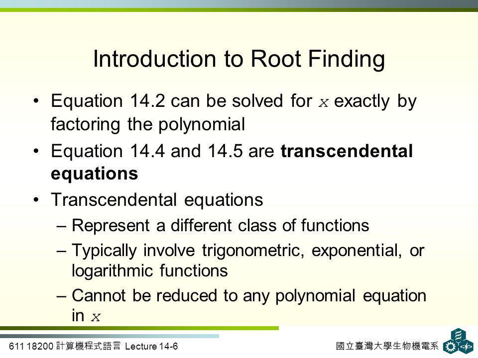 611 18200 計算機程式語言 Lecture 14-6 國立臺灣大學生物機電系 Introduction to Root Finding Equation 14.2 can be solved for x exactly by factoring the polynomial Equation 14.4 and 14.5 are transcendental equations Transcendental equations –Represent a different class of functions –Typically involve trigonometric, exponential, or logarithmic functions –Cannot be reduced to any polynomial equation in x
