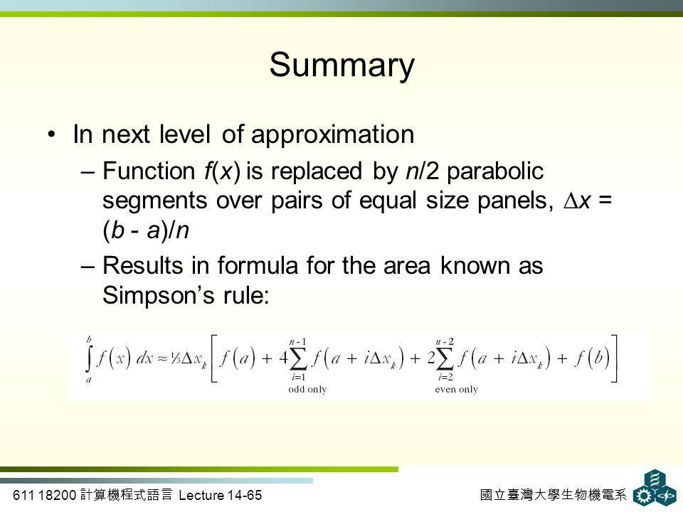 611 18200 計算機程式語言 Lecture 14-65 國立臺灣大學生物機電系 Summary In next level of approximation –Function f(x) is replaced by n/2 parabolic segments over pairs of equal size panels, ∆x = (b - a)/n –Results in formula for the area known as Simpson's rule: