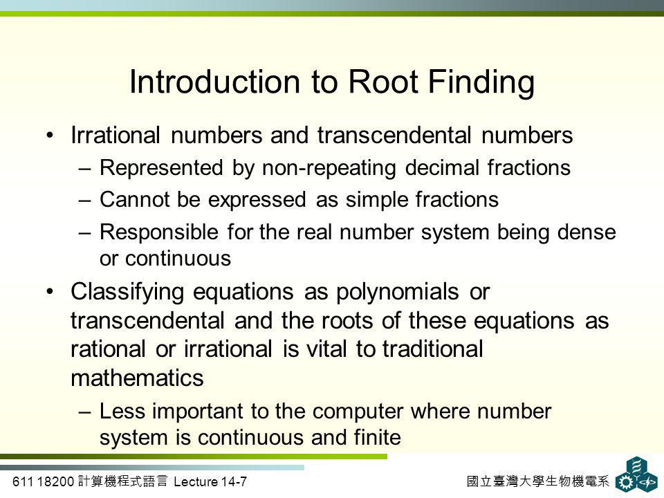 611 18200 計算機程式語言 Lecture 14-7 國立臺灣大學生物機電系 Introduction to Root Finding Irrational numbers and transcendental numbers –Represented by non-repeating decimal fractions –Cannot be expressed as simple fractions –Responsible for the real number system being dense or continuous Classifying equations as polynomials or transcendental and the roots of these equations as rational or irrational is vital to traditional mathematics –Less important to the computer where number system is continuous and finite