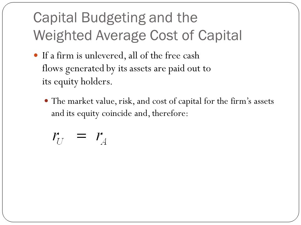 Capital Budgeting and the Weighted Average Cost of Capital If a firm is unlevered, all of the free cash flows generated by its assets are paid out to