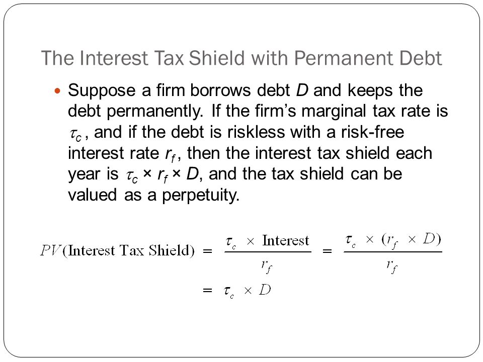 The Interest Tax Shield with Permanent Debt Suppose a firm borrows debt D and keeps the debt permanently. If the firm's marginal tax rate is  c, and