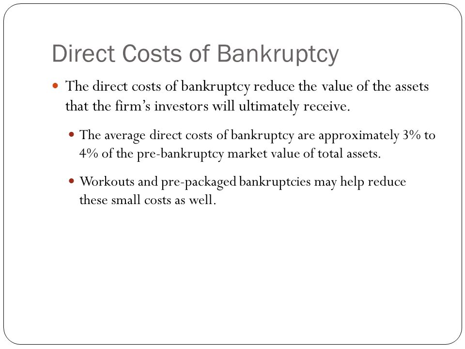 Direct Costs of Bankruptcy The direct costs of bankruptcy reduce the value of the assets that the firm's investors will ultimately receive. The averag