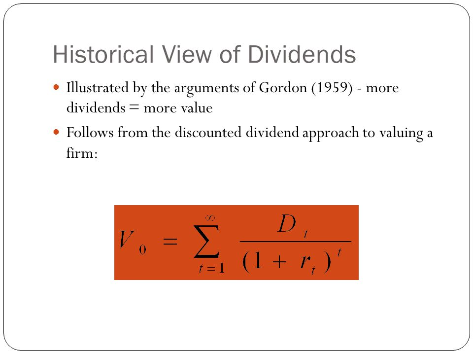 Historical View of Dividends Illustrated by the arguments of Gordon (1959) - more dividends = more value Follows from the discounted dividend approach