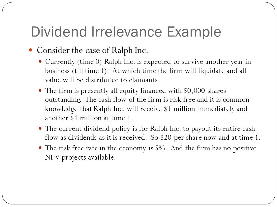 Dividend Irrelevance Example Consider the case of Ralph Inc. Currently (time 0) Ralph Inc. is expected to survive another year in business (till time