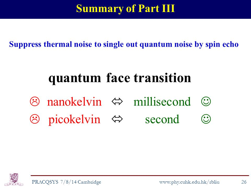 Summary of Part III PRACQSYS 7/8/14 Cambridge www.phy.cuhk.edu.hk/rbliu 26 quantum face transition  nanokelvin  millisecond  picokelvin  second Suppress thermal noise to single out quantum noise by spin echo
