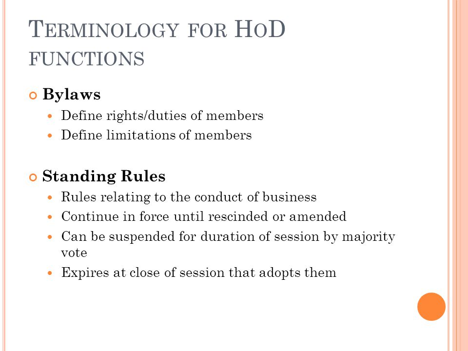 T ERMINOLOGY FOR H O D FUNCTIONS Bylaws Define rights/duties of members Define limitations of members Standing Rules Rules relating to the conduct of business Continue in force until rescinded or amended Can be suspended for duration of session by majority vote Expires at close of session that adopts them