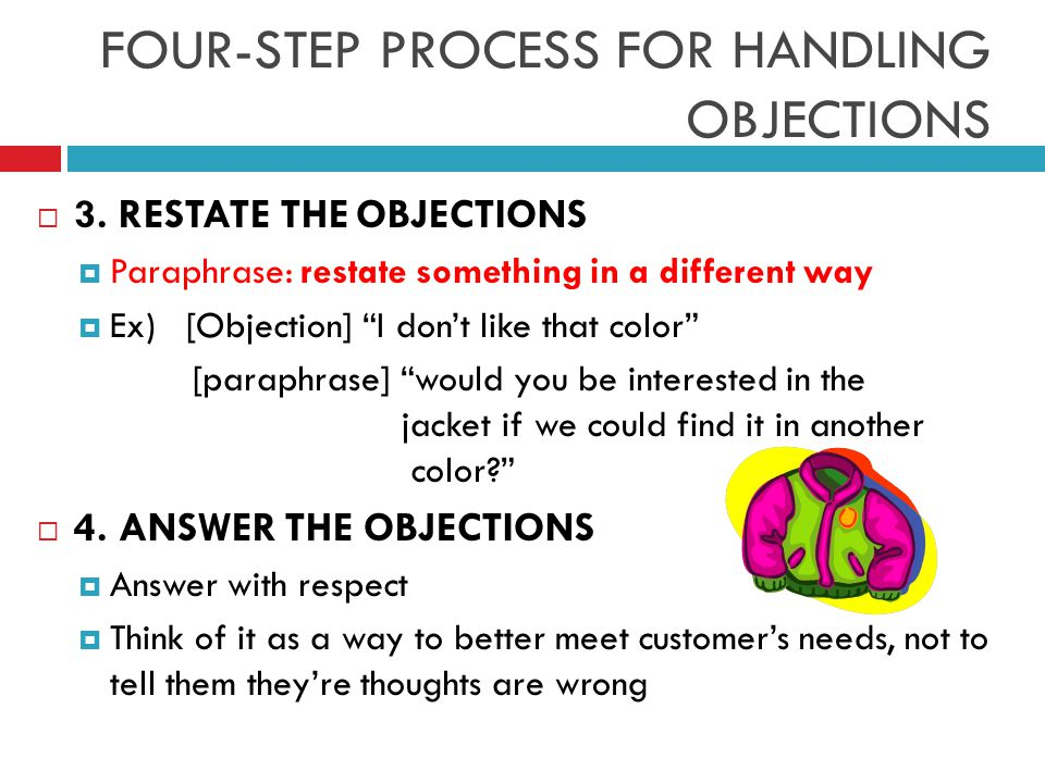 """ 3. RESTATE THE OBJECTIONS  Paraphrase: restate something in a different way  Ex) [Objection] """"I don't like that color"""" [paraphrase] """"would you be"""