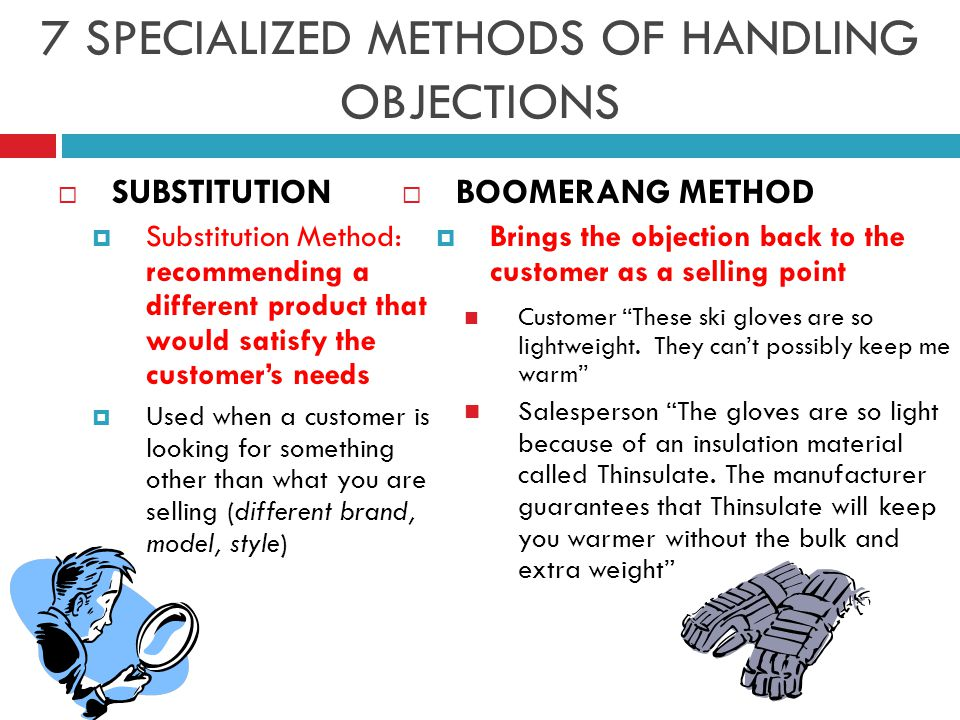 7 SPECIALIZED METHODS OF HANDLING OBJECTIONS  SUBSTITUTION  Substitution Method: recommending a different product that would satisfy the customer's needs  Used when a customer is looking for something other than what you are selling (different brand, model, style)  BOOMERANG METHOD  Brings the objection back to the customer as a selling point Customer These ski gloves are so lightweight.