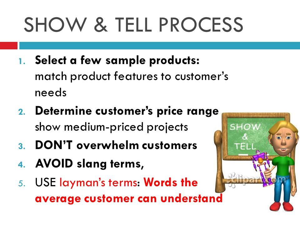 SHOW & TELL PROCESS 1.Select a few sample products: match product features to customer's needs 2.