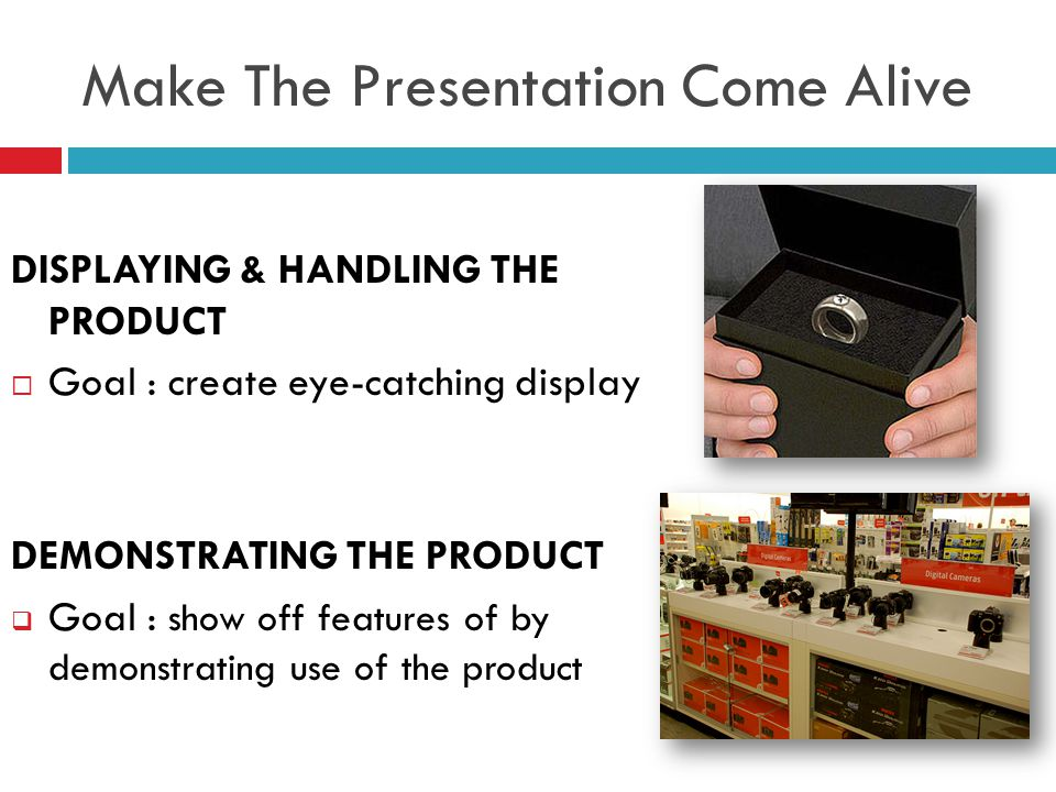 Make The Presentation Come Alive DISPLAYING & HANDLING THE PRODUCT  Goal : create eye-catching display DEMONSTRATING THE PRODUCT  Goal : show off features of by demonstrating use of the product