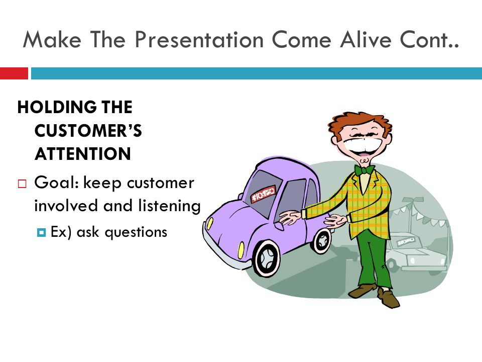 HOLDING THE CUSTOMER'S ATTENTION  Goal: keep customer involved and listening  Ex) ask questions Make The Presentation Come Alive Cont..