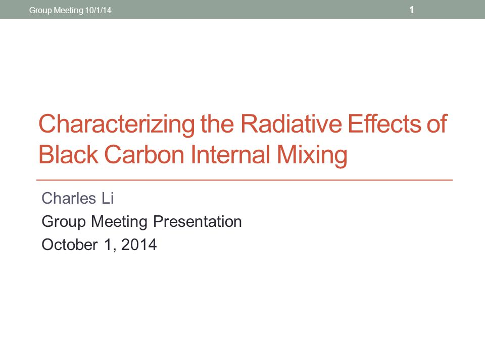 Characterizing the Radiative Effects of Black Carbon Internal Mixing Charles Li Group Meeting Presentation October 1, 2014 Group Meeting 10/1/14 1