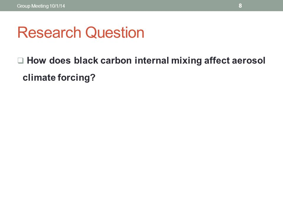 Research Question  How does black carbon internal mixing affect aerosol climate forcing? 8 Group Meeting 10/1/14