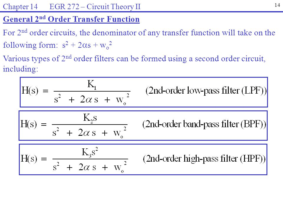 General 2 nd Order Transfer Function For 2 nd order circuits, the denominator of any transfer function will take on the following form: s 2 + 2  s + w o 2 Various types of 2 nd order filters can be formed using a second order circuit, including: 14 Chapter 14 EGR 272 – Circuit Theory II