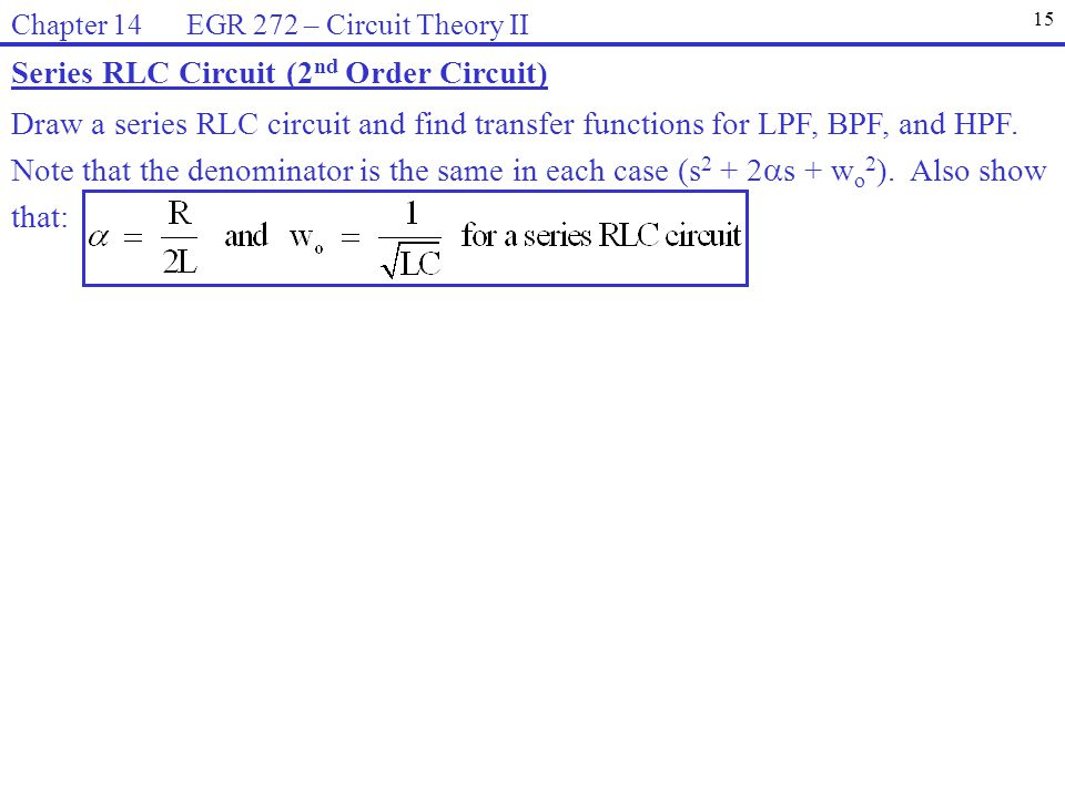 Series RLC Circuit (2 nd Order Circuit) Draw a series RLC circuit and find transfer functions for LPF, BPF, and HPF. Note that the denominator is the