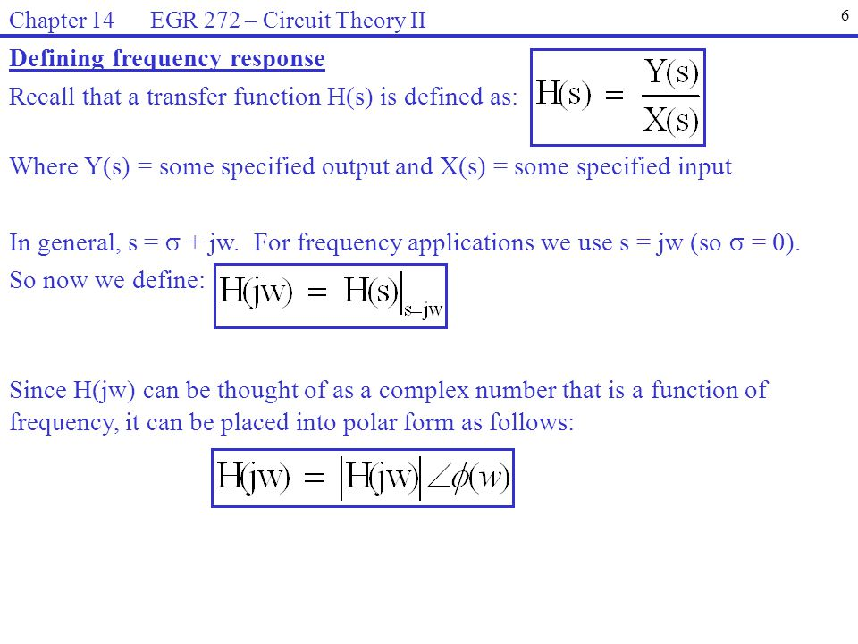When we use the term frequency response , we are generally referring to information that is conveyed using the following graphs: 7 Chapter 14 EGR 272 – Circuit Theory II Example: Find H(jw) for H(s) below.