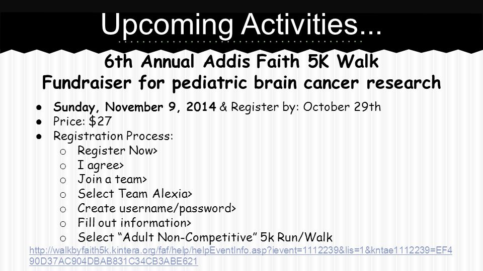 6th Annual Addis Faith 5K Walk Fundraiser for pediatric brain cancer research ● Sunday, November 9, 2014 & Register by: October 29th ● Price: $27 ● Re