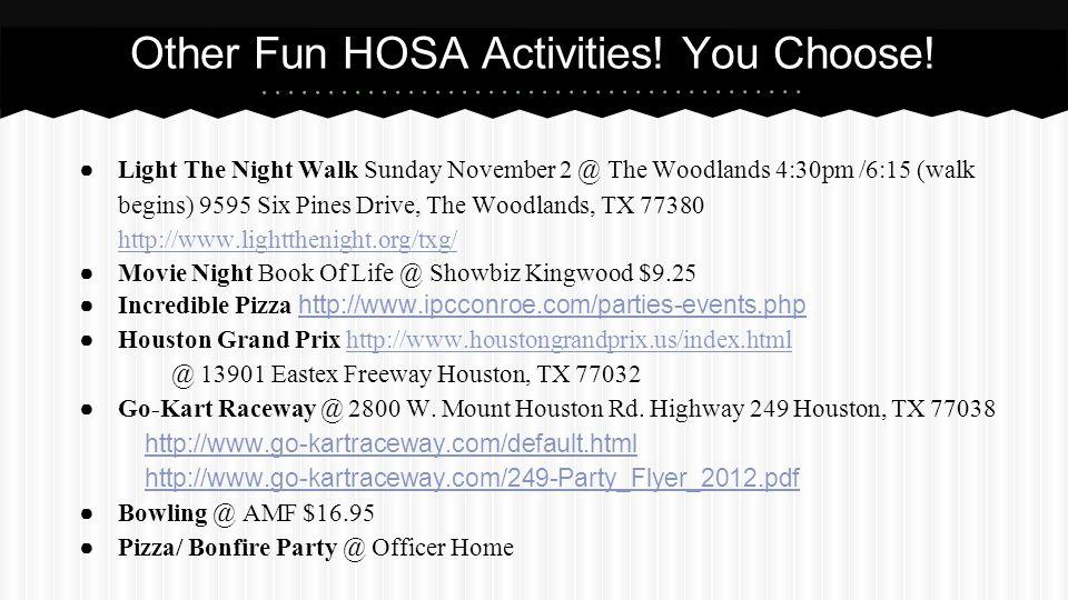 ● Light The Night Walk Sunday November 2 @ The Woodlands 4:30pm /6:15 (walk begins) 9595 Six Pines Drive, The Woodlands, TX 77380 http://www.lightthenight.org/txg/ http://www.lightthenight.org/txg/ ● Movie Night Book Of Life @ Showbiz Kingwood $9.25 ● Incredible Pizza http://www.ipcconroe.com/parties-events.php http://www.ipcconroe.com/parties-events.php ● Houston Grand Prix http://www.houstongrandprix.us/index.htmlhttp://www.houstongrandprix.us/index.html @ 13901 Eastex Freeway Houston, TX 77032 ● Go-Kart Raceway @ 2800 W.