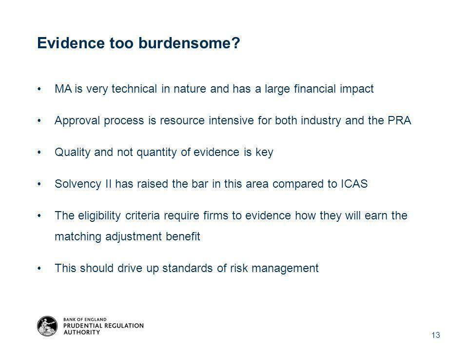 MA is very technical in nature and has a large financial impact Approval process is resource intensive for both industry and the PRA Quality and not quantity of evidence is key Solvency II has raised the bar in this area compared to ICAS The eligibility criteria require firms to evidence how they will earn the matching adjustment benefit This should drive up standards of risk management 13 Evidence too burdensome