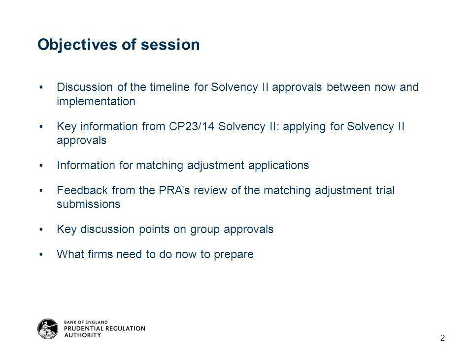 Discussion of the timeline for Solvency II approvals between now and implementation Key information from CP23/14 Solvency II: applying for Solvency II approvals Information for matching adjustment applications Feedback from the PRA's review of the matching adjustment trial submissions Key discussion points on group approvals What firms need to do now to prepare Objectives of session 2