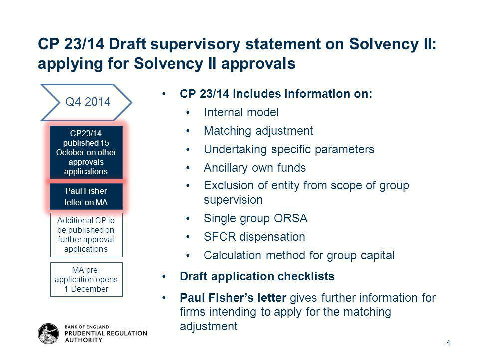 CP 23/14 Draft supervisory statement on Solvency II: applying for Solvency II approvals CP 23/14 includes information on: Internal model Matching adjustment Undertaking specific parameters Ancillary own funds Exclusion of entity from scope of group supervision Single group ORSA SFCR dispensation Calculation method for group capital Draft application checklists Paul Fisher's letter gives further information for firms intending to apply for the matching adjustment Q4 2014 CP23/14 published 15 October on other approvals applications Additional CP to be published on further approval applications MA pre- application opens 1 December Paul Fisher letter on MA 4