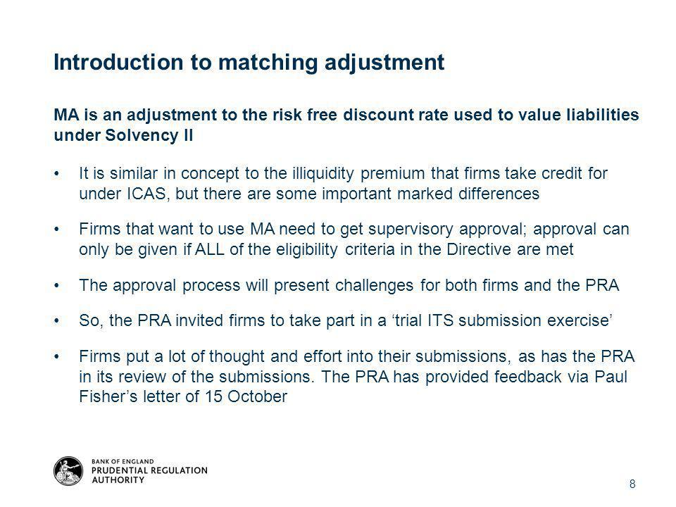 MA is an adjustment to the risk free discount rate used to value liabilities under Solvency II It is similar in concept to the illiquidity premium that firms take credit for under ICAS, but there are some important marked differences Firms that want to use MA need to get supervisory approval; approval can only be given if ALL of the eligibility criteria in the Directive are met The approval process will present challenges for both firms and the PRA So, the PRA invited firms to take part in a 'trial ITS submission exercise' Firms put a lot of thought and effort into their submissions, as has the PRA in its review of the submissions.