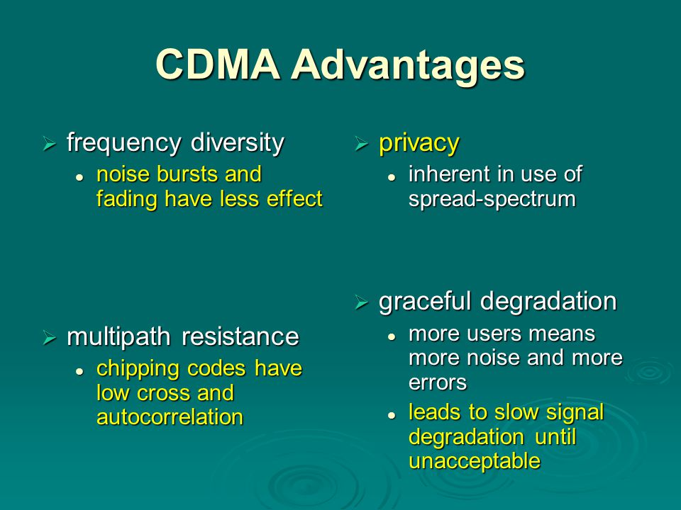 CDMA Advantages  frequency diversity noise bursts and fading have less effect noise bursts and fading have less effect  multipath resistance chippin