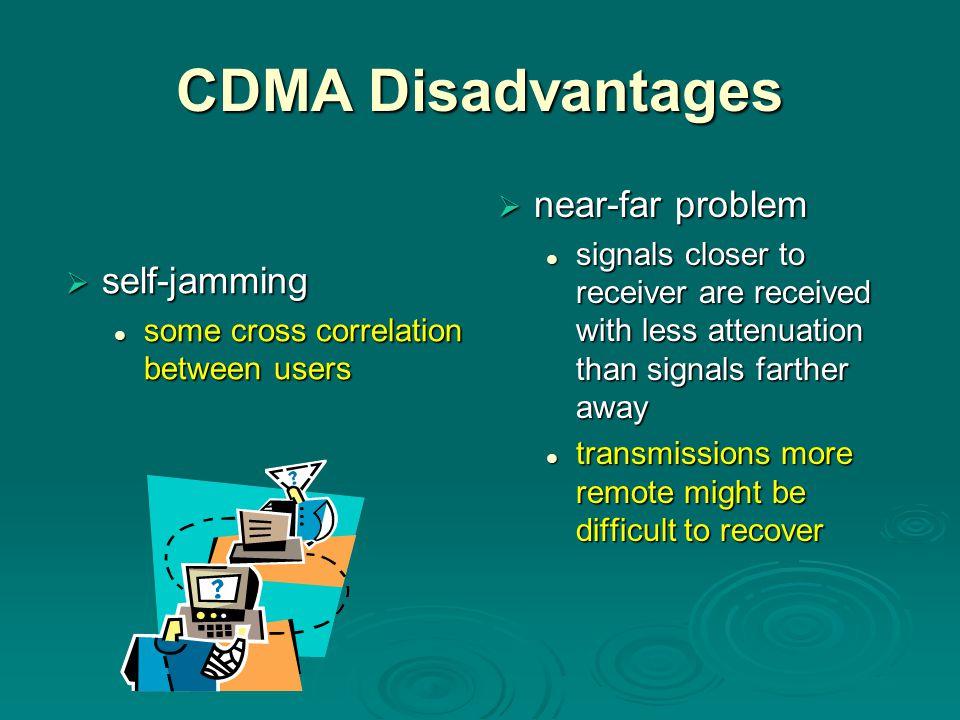 CDMA Disadvantages  self-jamming some cross correlation between users some cross correlation between users  near-far problem signals closer to recei