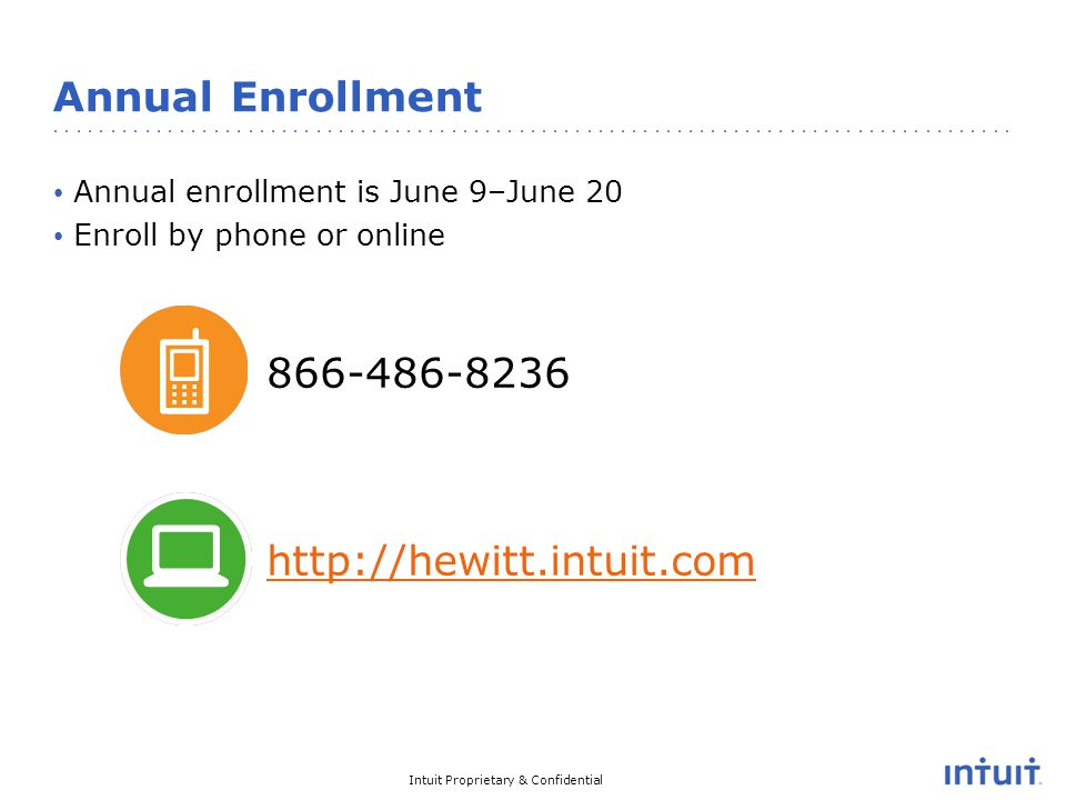 Intuit Proprietary & Confidential Annual Enrollment Annual enrollment is June 9–June 20 Enroll by phone or online 866-486-8236 http://hewitt.intuit.com