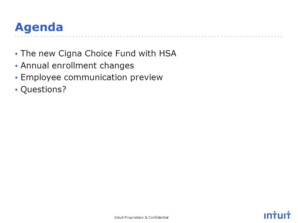 Intuit Proprietary & Confidential Agenda The new Cigna Choice Fund with HSA Annual enrollment changes Employee communication preview Questions