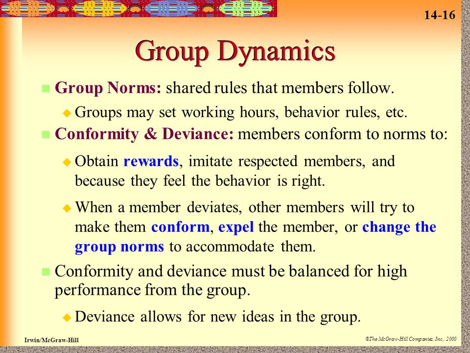 14-16 Irwin/McGraw-Hill ©The McGraw-Hill Companies, Inc., 2000 Group Dynamics Group Norms: shared rules that members follow.