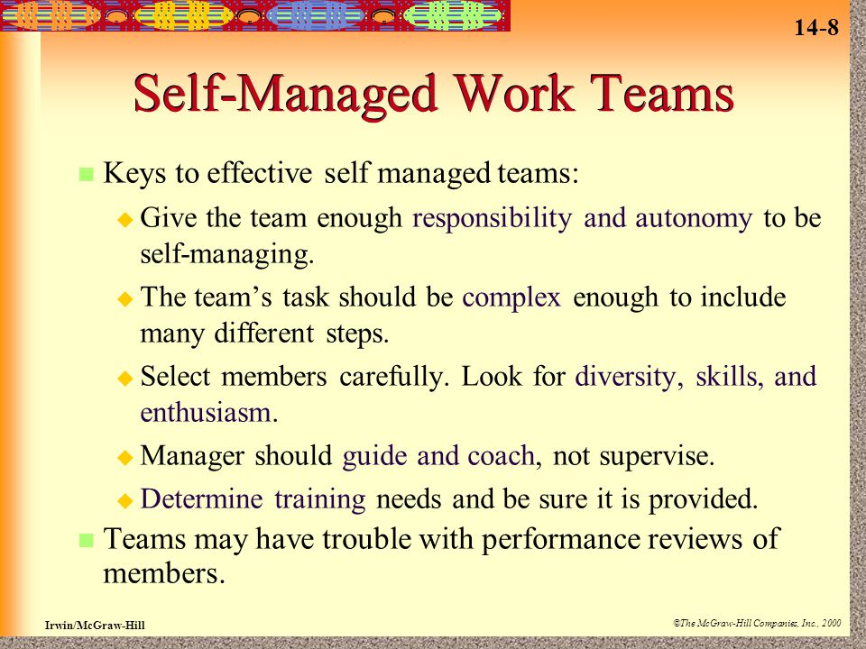 14-8 Irwin/McGraw-Hill ©The McGraw-Hill Companies, Inc., 2000 Self-Managed Work Teams Keys to effective self managed teams:  Give the team enough responsibility and autonomy to be self-managing.