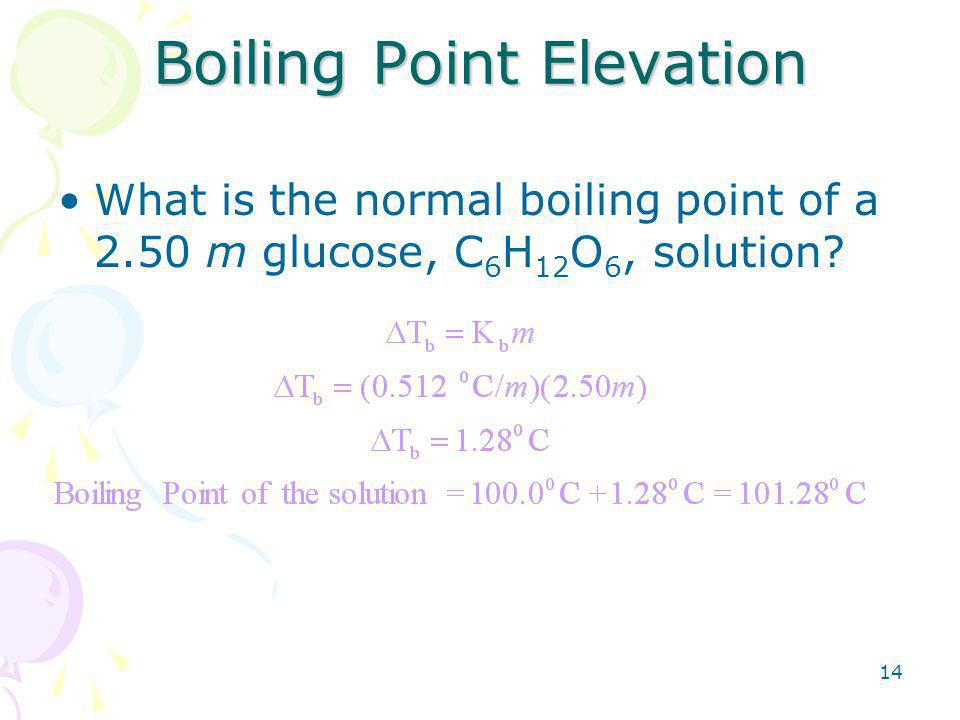 14 Boiling Point Elevation What is the normal boiling point of a 2.50 m glucose, C 6 H 12 O 6, solution