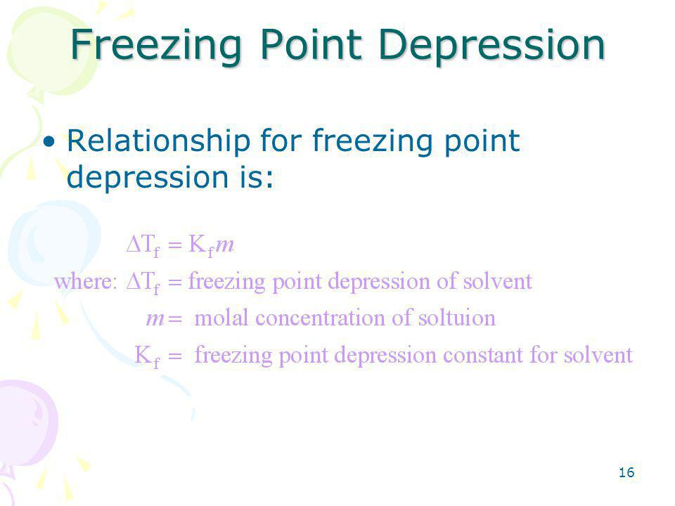16 Freezing Point Depression Relationship for freezing point depression is: