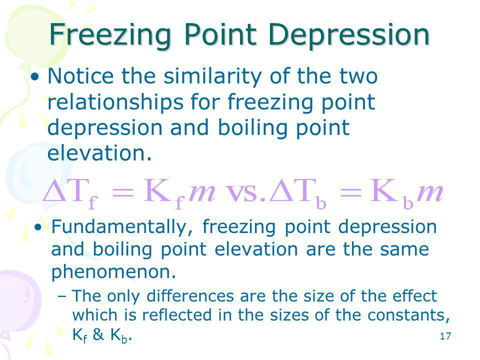 17 Freezing Point Depression Notice the similarity of the two relationships for freezing point depression and boiling point elevation.