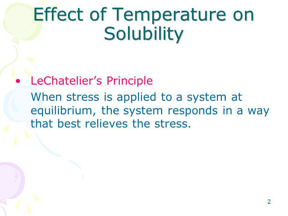 2 Effect of Temperature on Solubility LeChatelier's Principle When stress is applied to a system at equilibrium, the system responds in a way that best relieves the stress.